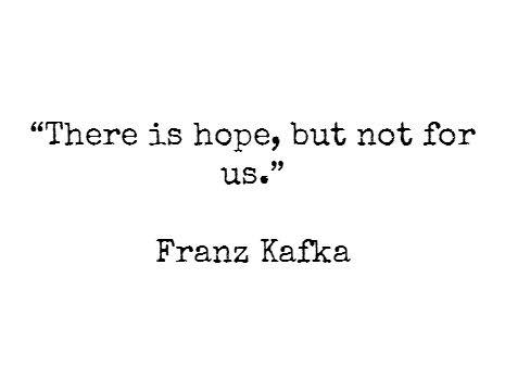 There is hope, but not for us - Franz Kafka